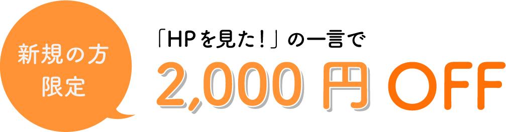 新規の方限定!ホームページを見たの一言で2,000円OFF!